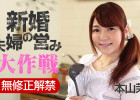 【無修正動画】本山茉莉 / 新婚夫婦の営み大作戦